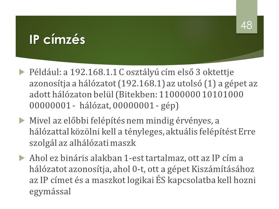  Például: a 192.168.1.1 C osztályú cím első 3 oktettje azonosítja a hálózatot (192.168.1) az utolsó (1) a gépet az adott hálózaton belül (Bitekben: 11000000 10101000 00000001 - hálózat, 00000001 - gép)  Mivel az előbbi felépítés nem mindig érvényes, a hálózattal közölni kell a tényleges, aktuális felépítést Erre szolgál az alhálózati maszk  Ahol ez bináris alakban 1-est tartalmaz, ott az IP cím a hálózatot azonosítja, ahol 0-t, ott a gépet Kiszámításához az IP címet és a maszkot logikai ÉS kapcsolatba kell hozni egymással IP címzés 48