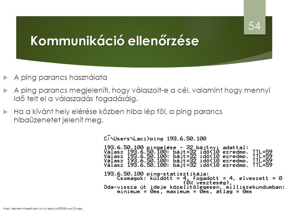 Kommunikáció ellenőrzése 54 https://technet.microsoft.com/hu-hu/library/cc737478(v=ws.10).aspx  A ping parancs használata  A ping parancs megjeleníti, hogy válaszolt-e a cél, valamint hogy mennyi idő telt el a válaszadás fogadásáig.