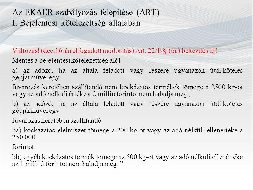 Az EKAER szabályozás felépítése (ART) I. Bejelentési kötelezettség általában Változás! (dec.16-án elfogadott módosítás) Art. 22/E § (6a) bekezdés új!
