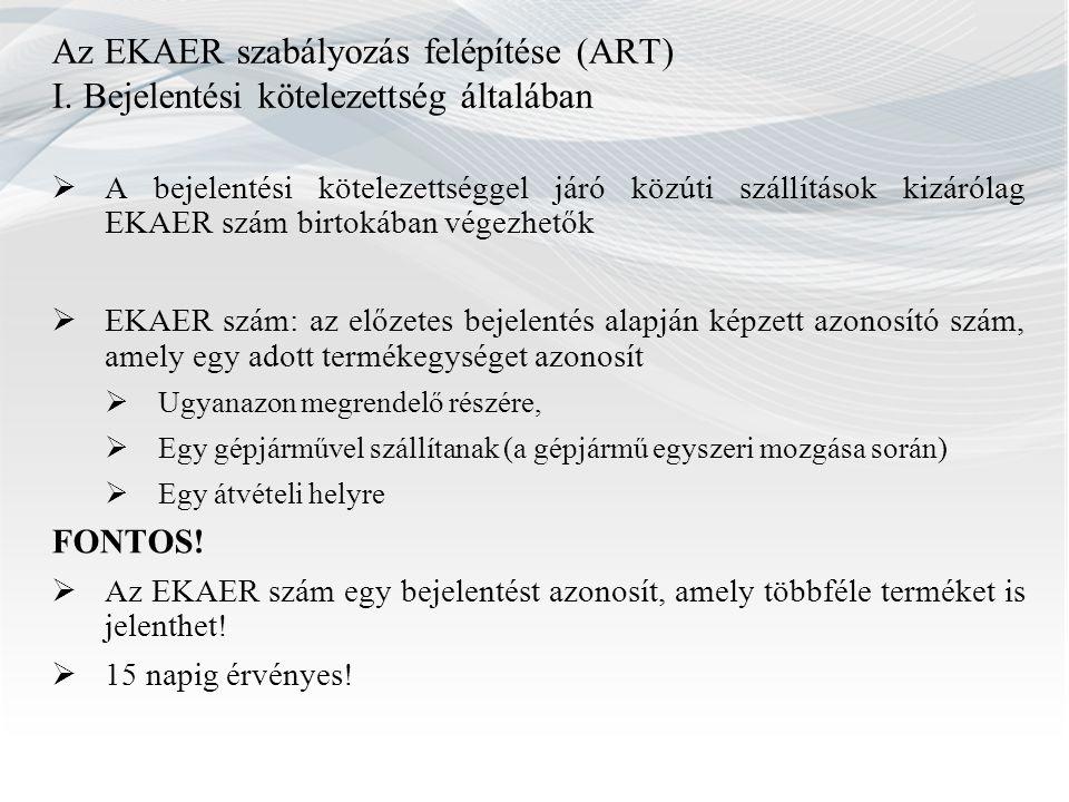 Az EKAER szabályozás felépítése (ART) I. Bejelentési kötelezettség általában  A bejelentési kötelezettséggel járó közúti szállítások kizárólag EKAER