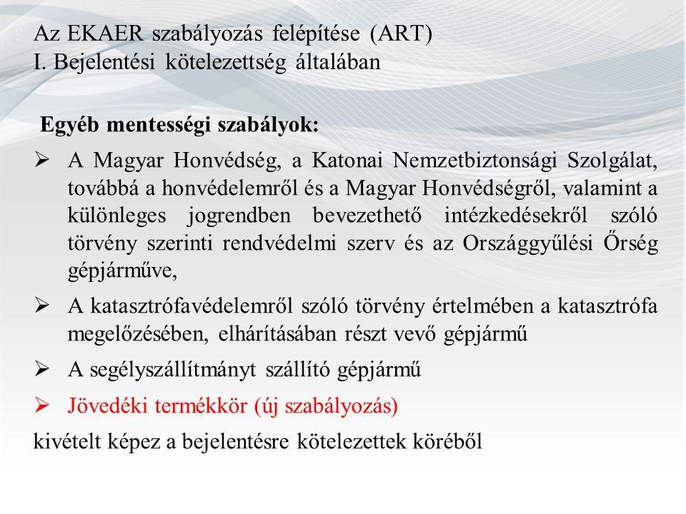 Az EKAER szabályozás felépítése (ART) I. Bejelentési kötelezettség általában Egyéb mentességi szabályok:  A Magyar Honvédség, a Katonai Nemzetbiztons