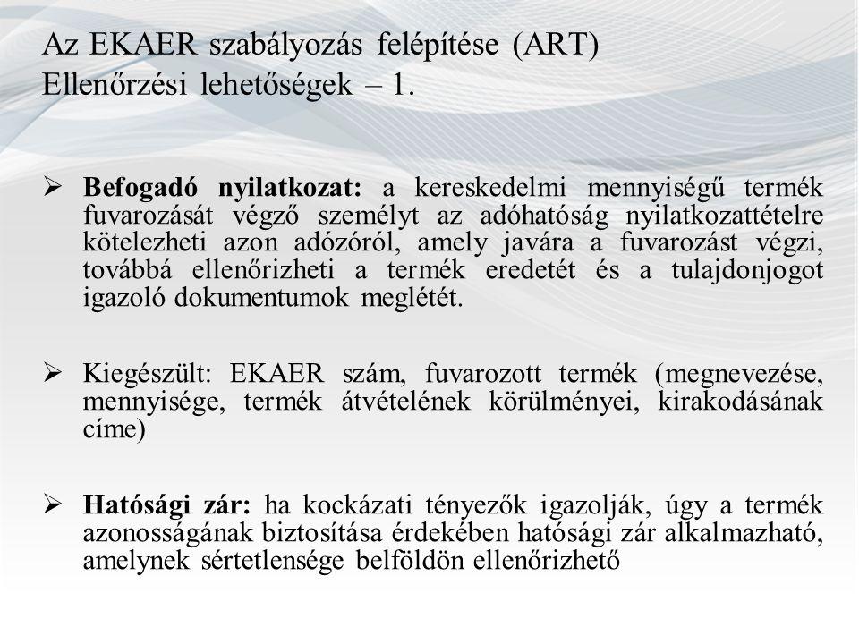 Az EKAER szabályozás felépítése (ART) Ellenőrzési lehetőségek – 1.  Befogadó nyilatkozat: a kereskedelmi mennyiségű termék fuvarozását végző személyt