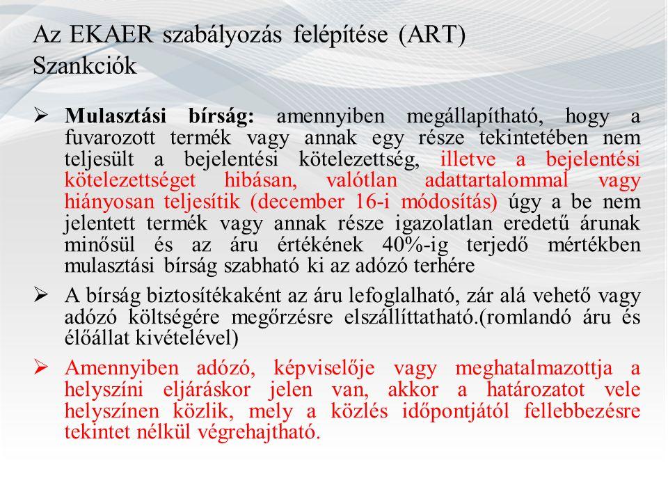Az EKAER szabályozás felépítése (ART) Szankciók  Mulasztási bírság: amennyiben megállapítható, hogy a fuvarozott termék vagy annak egy része tekintet