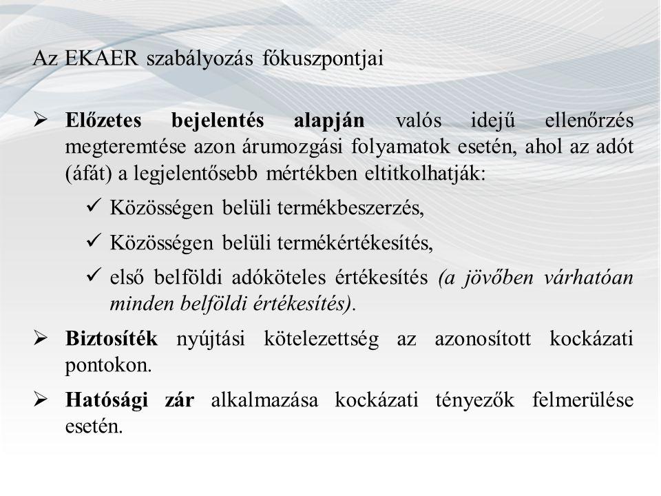 Az EKAER szabályozás fókuszpontjai  Előzetes bejelentés alapján valós idejű ellenőrzés megteremtése azon árumozgási folyamatok esetén, ahol az adót (áfát) a legjelentősebb mértékben eltitkolhatják: Közösségen belüli termékbeszerzés, Közösségen belüli termékértékesítés, első belföldi adóköteles értékesítés (a jövőben várhatóan minden belföldi értékesítés).