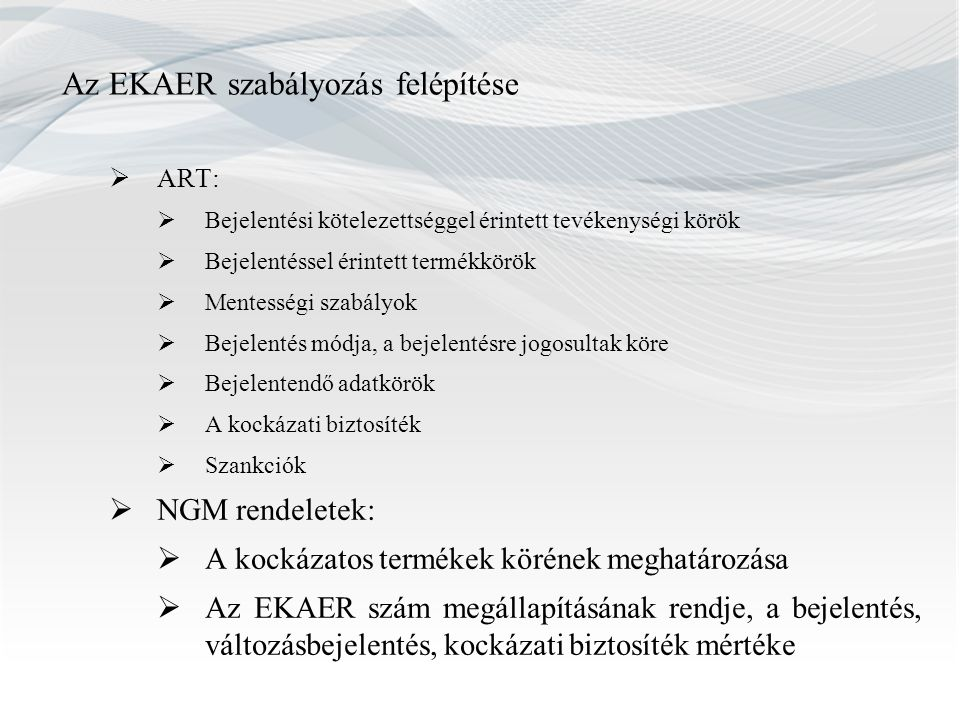 Az EKAER szabályozás felépítése  ART:  Bejelentési kötelezettséggel érintett tevékenységi körök  Bejelentéssel érintett termékkörök  Mentességi szabályok  Bejelentés módja, a bejelentésre jogosultak köre  Bejelentendő adatkörök  A kockázati biztosíték  Szankciók  NGM rendeletek:  A kockázatos termékek körének meghatározása  Az EKAER szám megállapításának rendje, a bejelentés, változásbejelentés, kockázati biztosíték mértéke