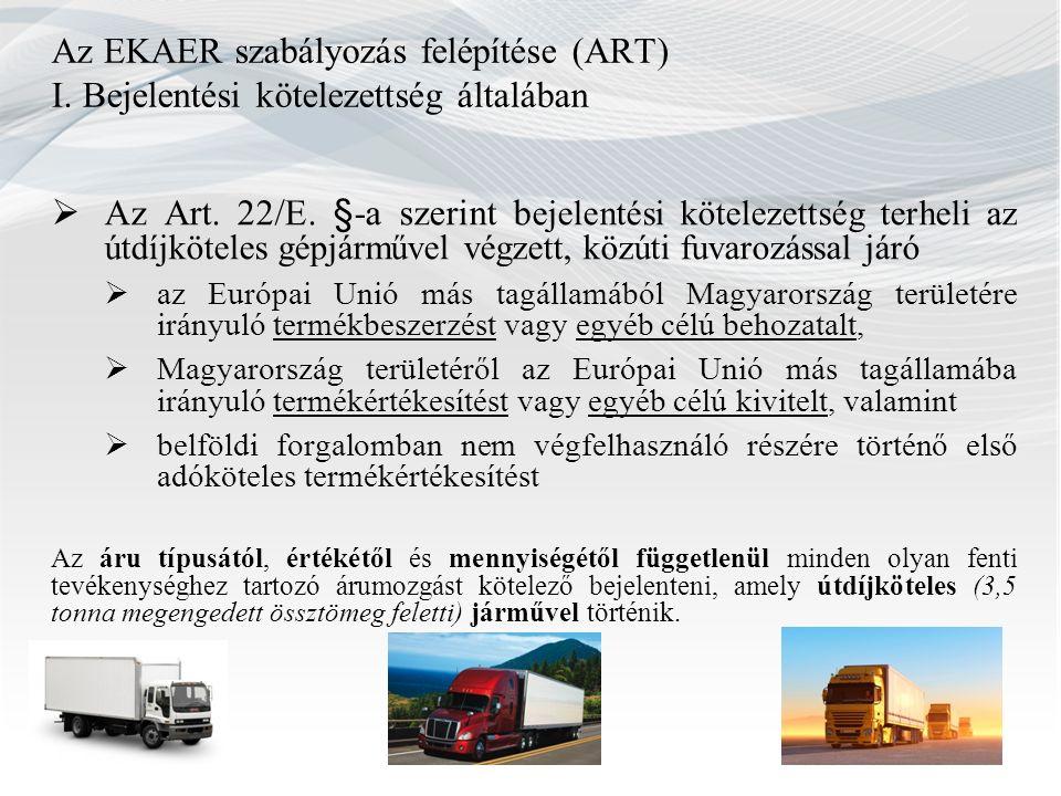 Az EKAER szabályozás felépítése (ART) I. Bejelentési kötelezettség általában  Az Art. 22/E. §-a szerint b ejelentési kötelezettség terheli az útdíjkö