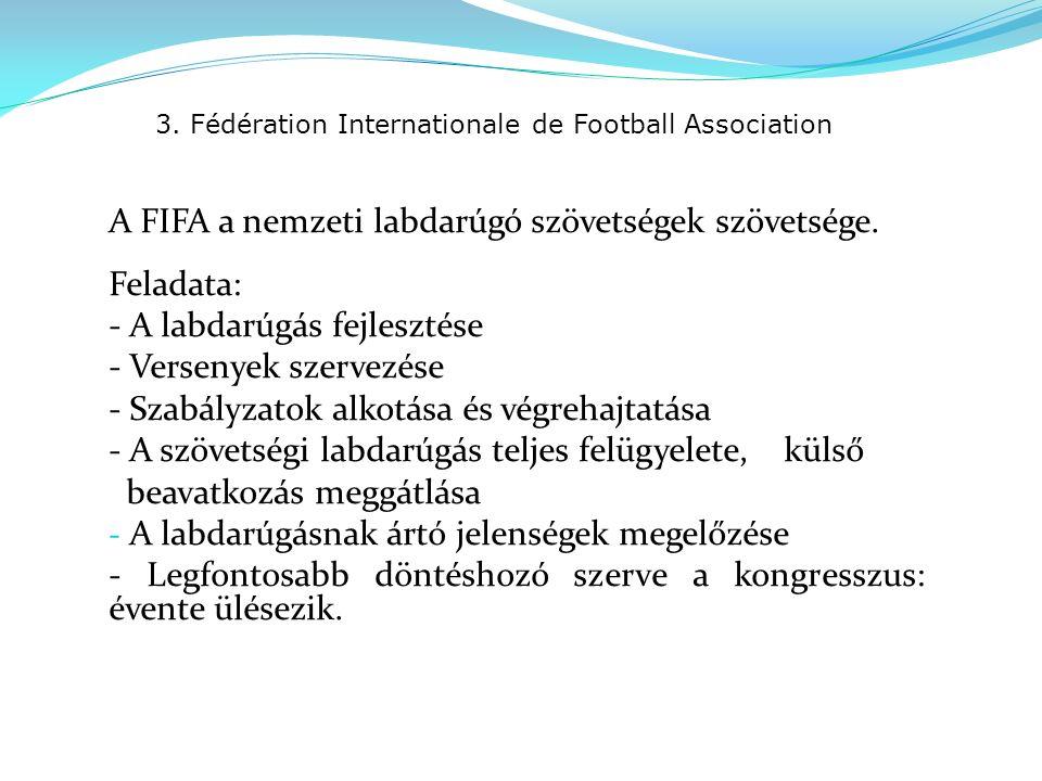 3. Fédération Internationale de Football Association A FIFA a nemzeti labdarúgó szövetségek szövetsége. Feladata: - A labdarúgás fejlesztése - Verseny