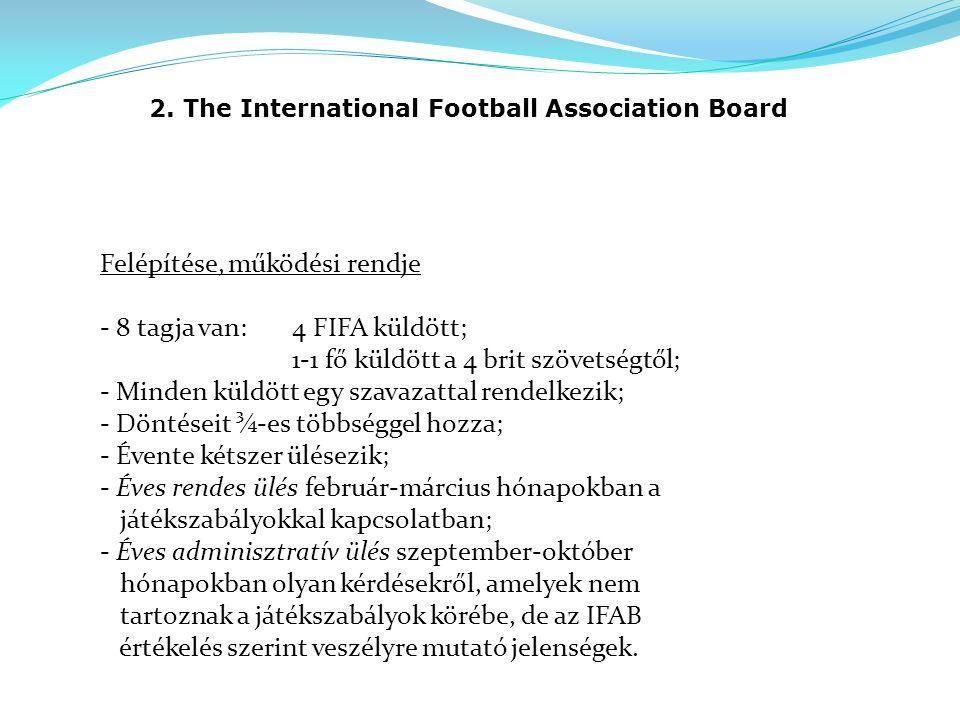 2. The International Football Association Board Felépítése, működési rendje - 8 tagja van:4 FIFA küldött; 1-1 fő küldött a 4 brit szövetségtől; - Mind