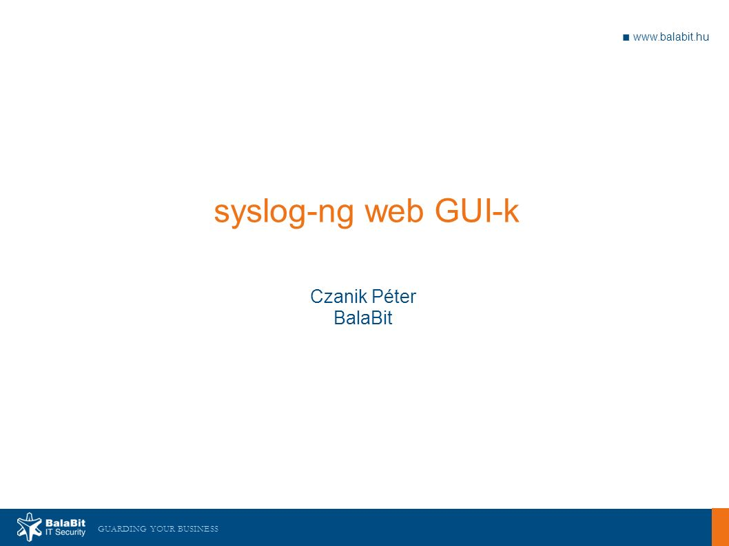 GUARDING YOUR BUSINESS ■ www.balabit.hu syslog-ng web GUI-k Czanik Péter BalaBit