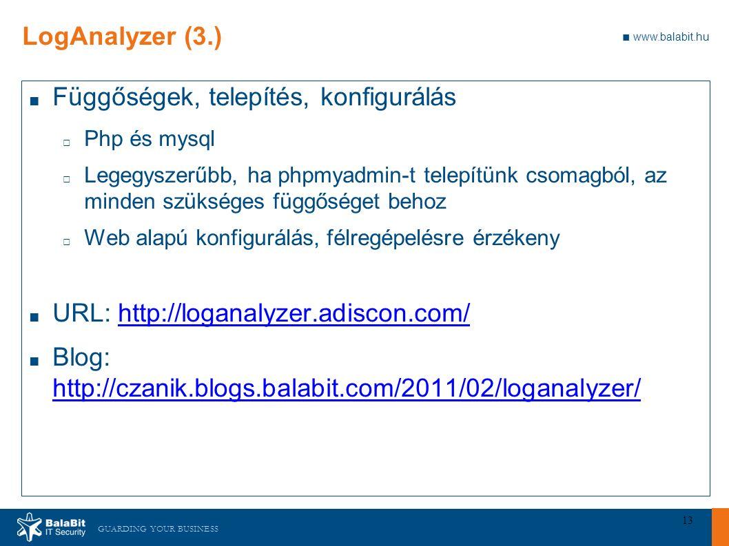 GUARDING YOUR BUSINESS ■ www.balabit.hu 13 LogAnalyzer (3.) ■ Függőségek, telepítés, konfigurálás □ Php és mysql □ Legegyszerűbb, ha phpmyadmin-t telepítünk csomagból, az minden szükséges függőséget behoz □ Web alapú konfigurálás, félregépelésre érzékeny ■ URL: http://loganalyzer.adiscon.com/http://loganalyzer.adiscon.com/ ■ Blog: http://czanik.blogs.balabit.com/2011/02/loganalyzer/ http://czanik.blogs.balabit.com/2011/02/loganalyzer/