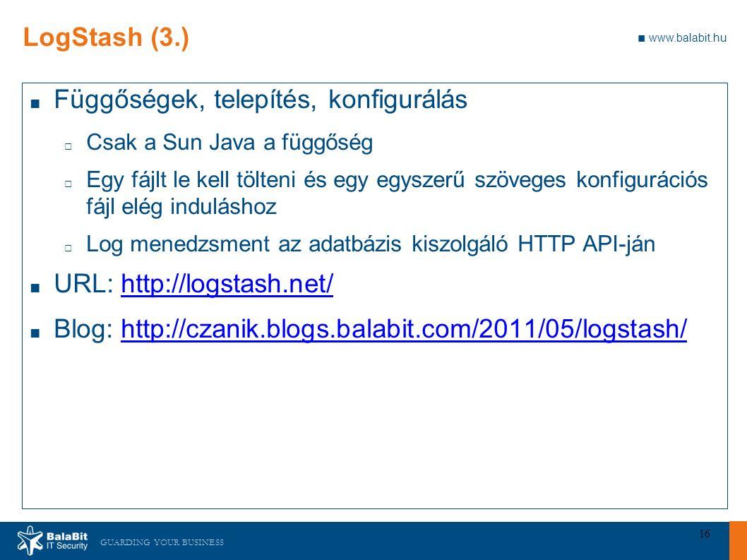 GUARDING YOUR BUSINESS ■ www.balabit.hu 16 LogStash (3.) ■ Függőségek, telepítés, konfigurálás □ Csak a Sun Java a függőség □ Egy fájlt le kell tölteni és egy egyszerű szöveges konfigurációs fájl elég induláshoz □ Log menedzsment az adatbázis kiszolgáló HTTP API-ján ■ URL: http://logstash.net/http://logstash.net/ ■ Blog: http://czanik.blogs.balabit.com/2011/05/logstash/http://czanik.blogs.balabit.com/2011/05/logstash/
