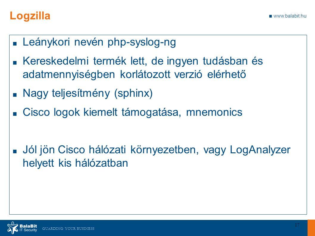 GUARDING YOUR BUSINESS ■ www.balabit.hu 17 Logzilla ■ Leánykori nevén php-syslog-ng ■ Kereskedelmi termék lett, de ingyen tudásban és adatmennyiségben korlátozott verzió elérhető ■ Nagy teljesítmény (sphinx) ■ Cisco logok kiemelt támogatása, mnemonics ■ Jól jön Cisco hálózati környezetben, vagy LogAnalyzer helyett kis hálózatban