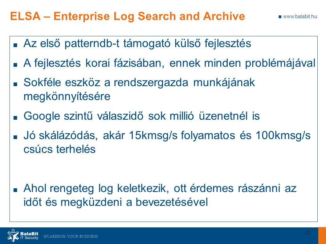 GUARDING YOUR BUSINESS ■ www.balabit.hu 22 ELSA – Enterprise Log Search and Archive ■ Az első patterndb-t támogató külső fejlesztés ■ A fejlesztés korai fázisában, ennek minden problémájával ■ Sokféle eszköz a rendszergazda munkájának megkönnyítésére ■ Google szintű válaszidő sok millió üzenetnél is ■ Jó skálázódás, akár 15kmsg/s folyamatos és 100kmsg/s csúcs terhelés ■ Ahol rengeteg log keletkezik, ott érdemes rászánni az időt és megküzdeni a bevezetésével