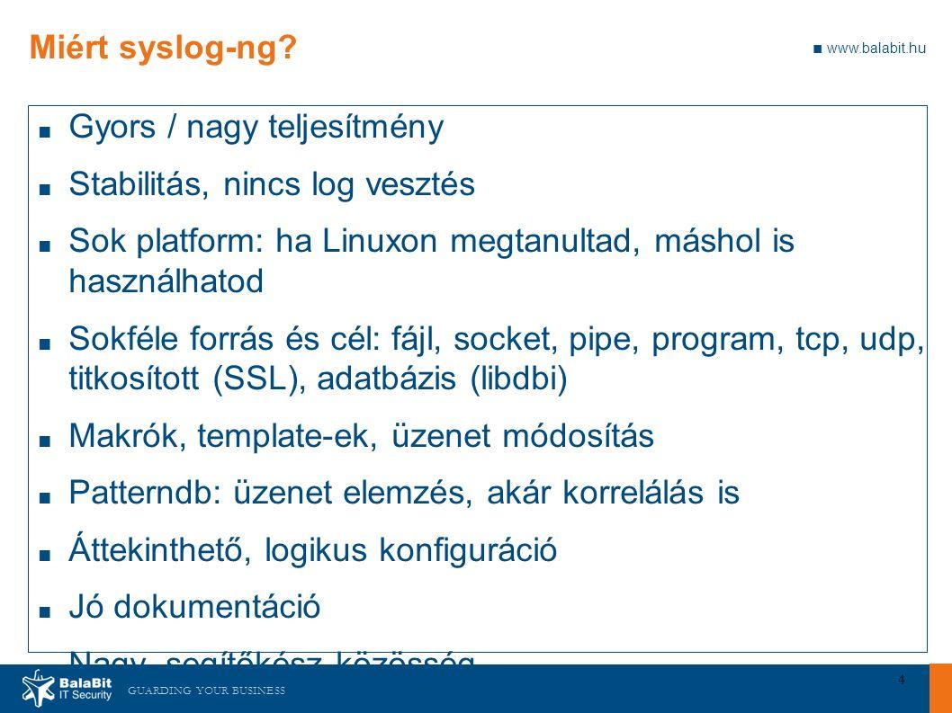 GUARDING YOUR BUSINESS ■ www.balabit.hu 4 Miért syslog-ng? ■ Gyors / nagy teljesítmény ■ Stabilitás, nincs log vesztés ■ Sok platform: ha Linuxon megt