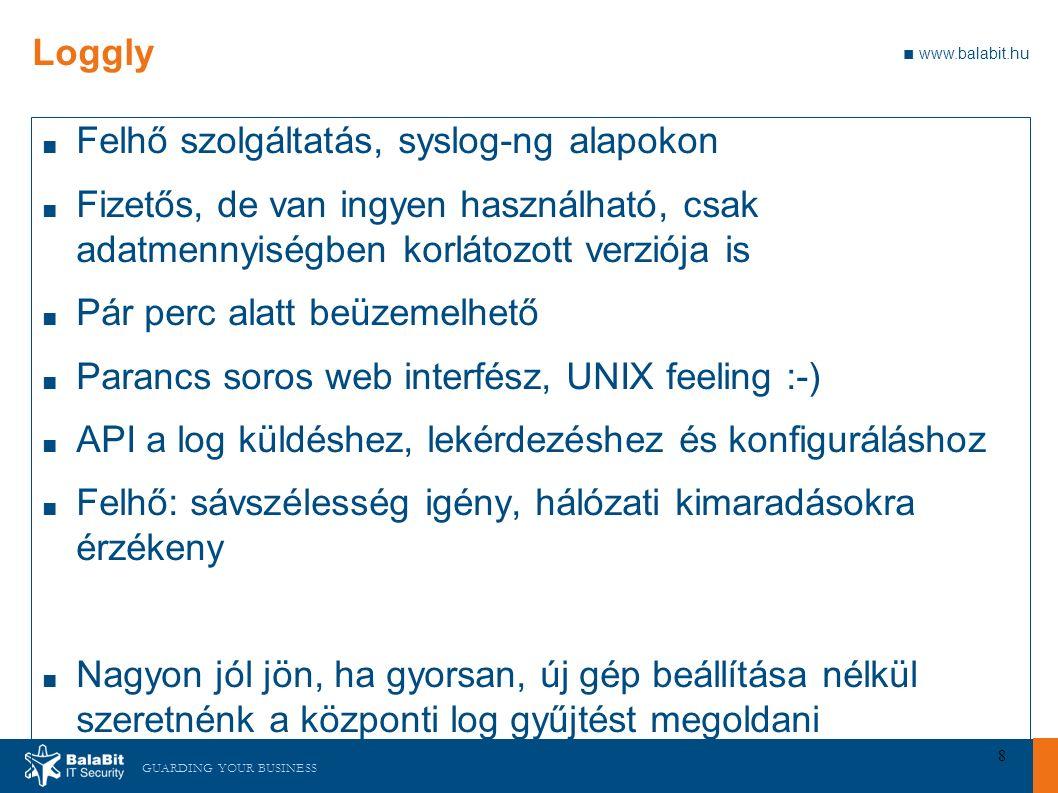 GUARDING YOUR BUSINESS ■ www.balabit.hu 8 Loggly ■ Felhő szolgáltatás, syslog-ng alapokon ■ Fizetős, de van ingyen használható, csak adatmennyiségben korlátozott verziója is ■ Pár perc alatt beüzemelhető ■ Parancs soros web interfész, UNIX feeling :-) ■ API a log küldéshez, lekérdezéshez és konfiguráláshoz ■ Felhő: sávszélesség igény, hálózati kimaradásokra érzékeny ■ Nagyon jól jön, ha gyorsan, új gép beállítása nélkül szeretnénk a központi log gyűjtést megoldani