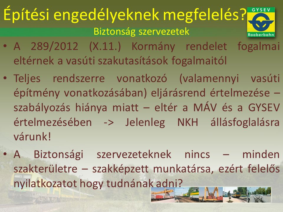A 289/2012 (X.11.) Kormány rendelet fogalmai eltérnek a vasúti szakutasítások fogalmaitól Teljes rendszerre vonatkozó (valamennyi vasúti építmény vonatkozásában) eljárásrend értelmezése – szabályozás hiánya miatt – eltér a MÁV és a GYSEV értelmezésében -> Jelenleg NKH állásfoglalásra várunk.