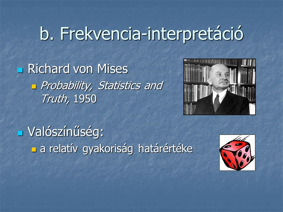 b. Frekvencia-interpretáció Richard von Mises Richard von Mises Probability, Statistics and Truth, 1950 Probability, Statistics and Truth, 1950 Valósz