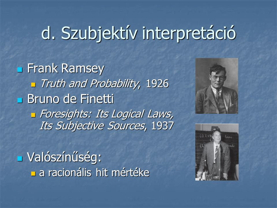 d. Szubjektív interpretáció Frank Ramsey Frank Ramsey Truth and Probability, 1926 Truth and Probability, 1926 Bruno de Finetti Bruno de Finetti Foresi