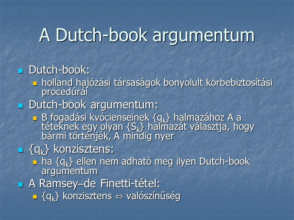 A Dutch-book argumentum Dutch-book: Dutch-book: holland hajózási társaságok bonyolult körbebiztosítási procedúrái holland hajózási társaságok bonyolult körbebiztosítási procedúrái Dutch-book argumentum: Dutch-book argumentum: B fogadási kvócienseinek {q k } halmazához A a téteknek egy olyan {S k } halmazát választja, hogy bármi történjék, A mindig nyer B fogadási kvócienseinek {q k } halmazához A a téteknek egy olyan {S k } halmazát választja, hogy bármi történjék, A mindig nyer {q k } konzisztens: {q k } konzisztens: ha {q k } ellen nem adható meg ilyen Dutch-book argumentum ha {q k } ellen nem adható meg ilyen Dutch-book argumentum A Ramsey – de Finetti-tétel: A Ramsey – de Finetti-tétel: {q k } konzisztens ⇔ valószínűség {q k } konzisztens ⇔ valószínűség