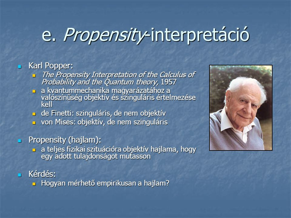 e. Propensity-interpretáció Karl Popper: Karl Popper: The Propensity Interpretation of the Calculus of Probability and the Quantum theory, 1957 The Pr