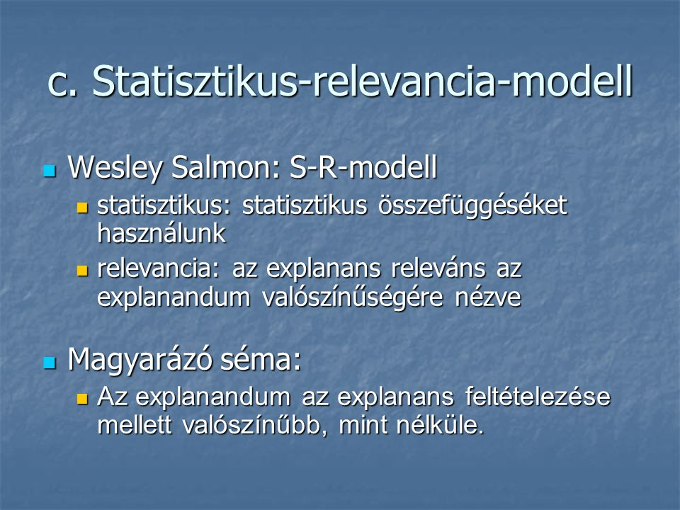 c. Statisztikus-relevancia-modell Wesley Salmon: S-R-modell Wesley Salmon: S-R-modell statisztikus: statisztikus összefüggéséket használunk statisztik