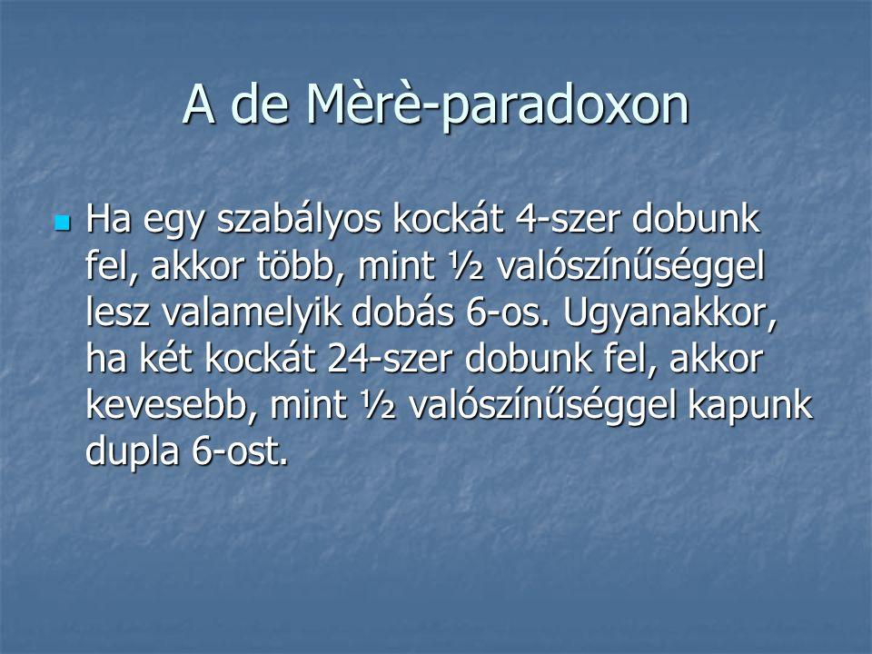 A de Mèrè-paradoxon Ha egy szabályos kockát 4-szer dobunk fel, akkor több, mint ½ valószínűséggel lesz valamelyik dobás 6-os.