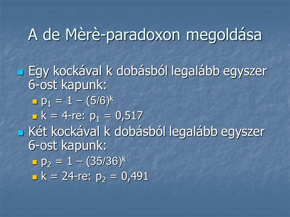 A de Mèrè-paradoxon megoldása Egy kockával k dobásból legalább egyszer 6-ost kapunk: Egy kockával k dobásból legalább egyszer 6-ost kapunk: p 1 = 1 – ( 5/6) k p 1 = 1 – ( 5/6) k k = 4-re: p 1 = 0,517 k = 4-re: p 1 = 0,517 Két kockával k dobásból legalább egyszer 6-ost kapunk: Két kockával k dobásból legalább egyszer 6-ost kapunk: p 2 = 1 – (3 5/36) k p 2 = 1 – (3 5/36) k k = 24-re: p 2 = 0,491 k = 24-re: p 2 = 0,491