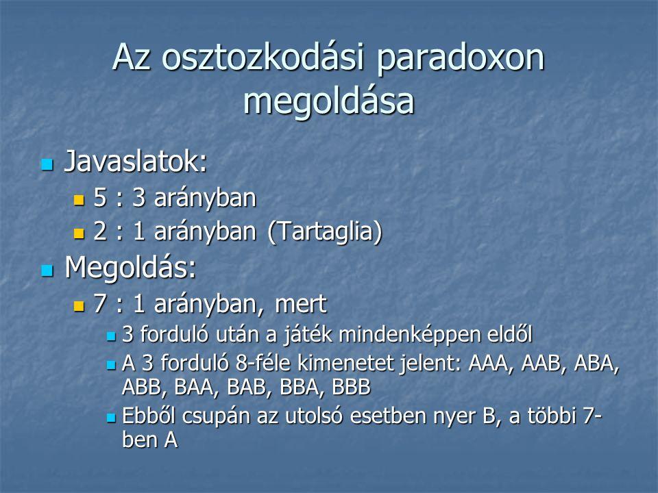 Az osztozkodási paradoxon megoldása Javaslatok: Javaslatok: 5 : 3 arányban 5 : 3 arányban 2 : 1 arányban (Tartaglia) 2 : 1 arányban (Tartaglia) Megoldás: Megoldás: 7 : 1 arányban, mert 7 : 1 arányban, mert 3 forduló után a játék mindenképpen eldől 3 forduló után a játék mindenképpen eldől A 3 forduló 8-féle kimenetet jelent: AAA, AAB, ABA, ABB, BAA, BAB, BBA, BBB A 3 forduló 8-féle kimenetet jelent: AAA, AAB, ABA, ABB, BAA, BAB, BBA, BBB Ebből csupán az utolsó esetben nyer B, a többi 7- ben A Ebből csupán az utolsó esetben nyer B, a többi 7- ben A