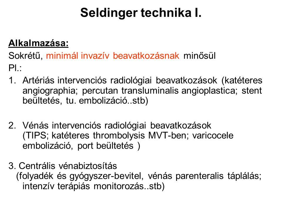 Seldinger technika I. Alkalmazása: Sokrétű, minimál invazív beavatkozásnak minősül Pl.: 1.Artériás intervenciós radiológiai beavatkozások (katéteres a