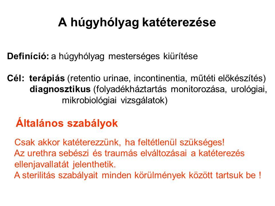 A húgyhólyag katéterezése Definíció: a húgyhólyag mesterséges kiürítése Cél: terápiás (retentio urinae, incontinentia, műtéti előkészítés) diagnosztikus (folyadékháztartás monitorozása, urológiai, mikrobiológiai vizsgálatok) Általános szabályok Csak akkor katéterezzünk, ha feltétlenül szükséges.