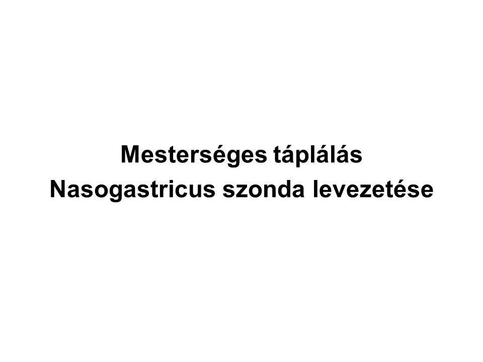 Mesterséges táplálás Nasogastricus szonda levezetése