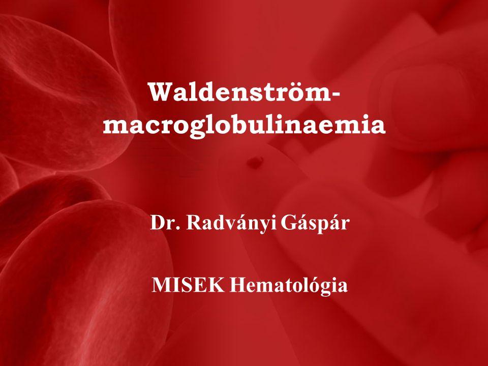 Waldenström- macroglobulinaemia Dr. Radványi Gáspár MISEK Hematológia