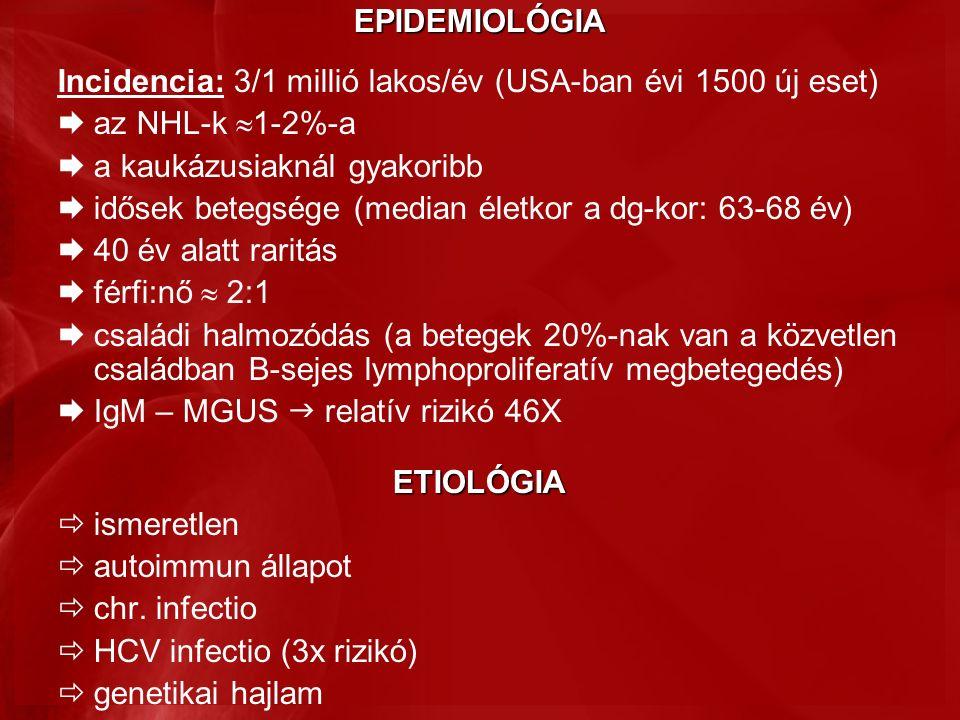 EPIDEMIOLÓGIA Incidencia: 3/1 millió lakos/év (USA-ban évi 1500 új eset)  az NHL-k  1-2%-a  a kaukázusiaknál gyakoribb  idősek betegsége (median életkor a dg-kor: 63-68 év)  40 év alatt raritás  férfi:nő  2:1  családi halmozódás (a betegek 20%-nak van a közvetlen családban B-sejes lymphoproliferatív megbetegedés)  IgM – MGUS  relatív rizikó 46XETIOLÓGIA  ismeretlen  autoimmun állapot  chr.