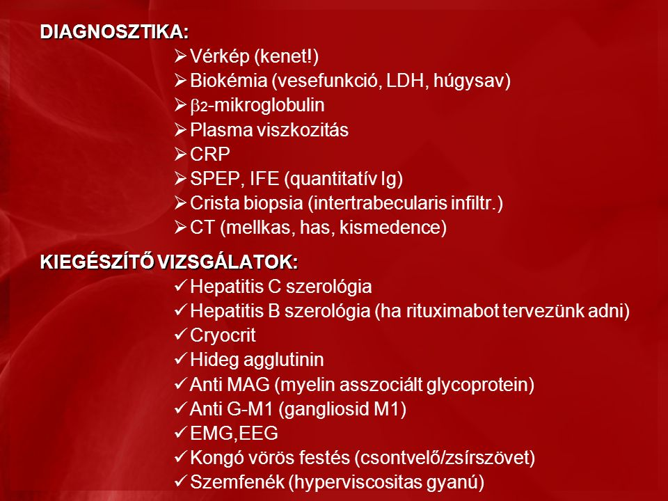 DIAGNOSZTIKA:  Vérkép (kenet!)  Biokémia (vesefunkció, LDH, húgysav)  2 -mikroglobulin  Plasma viszkozitás  CRP  SPEP, IFE (quantitatív Ig)  Crista biopsia (intertrabecularis infiltr.)  CT (mellkas, has, kismedence) KIEGÉSZÍTŐ VIZSGÁLATOK: Hepatitis C szerológia Hepatitis B szerológia (ha rituximabot tervezünk adni) Cryocrit Hideg agglutinin Anti MAG (myelin asszociált glycoprotein) Anti G-M1 (gangliosid M1) EMG,EEG Kongó vörös festés (csontvelő/zsírszövet) Szemfenék (hyperviscositas gyanú)