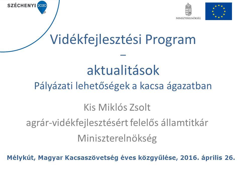 Vidékfejlesztési Program – aktualitások Pályázati lehetőségek a kacsa ágazatban Kis Miklós Zsolt agrár-vidékfejlesztésért felelős államtitkár Miniszte