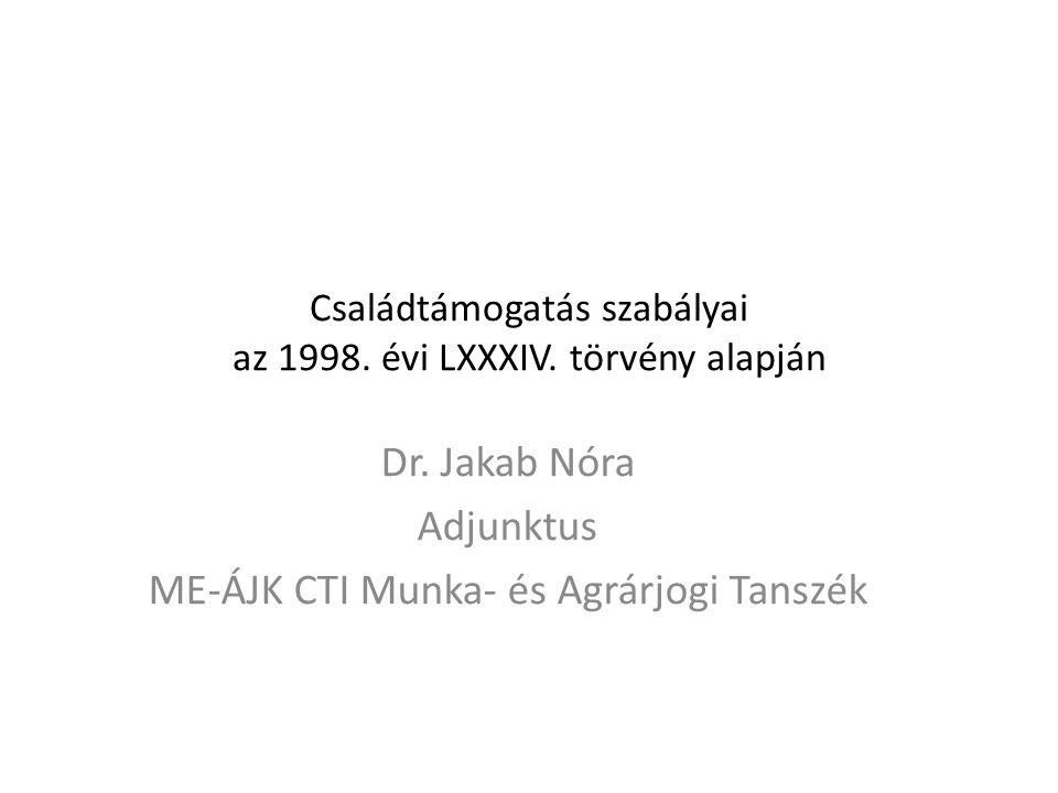 Családtámogatás szabályai az 1998. évi LXXXIV. törvény alapján Dr. Jakab Nóra Adjunktus ME-ÁJK CTI Munka- és Agrárjogi Tanszék