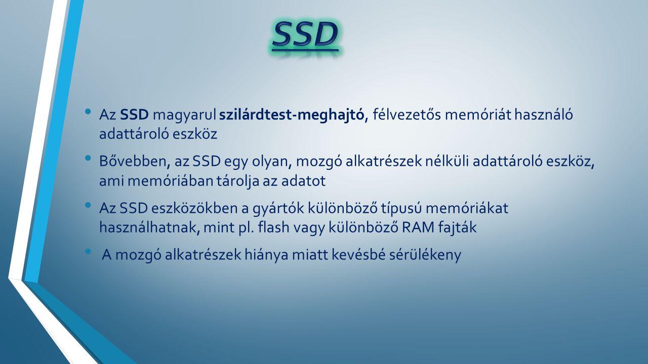 Az SSD magyarul szilárdtest-meghajtó, félvezetős memóriát használó adattároló eszköz Bővebben, az SSD egy olyan, mozgó alkatrészek nélküli adattároló eszköz, ami memóriában tárolja az adatot Az SSD eszközökben a gyártók különböző típusú memóriákat használhatnak, mint pl.