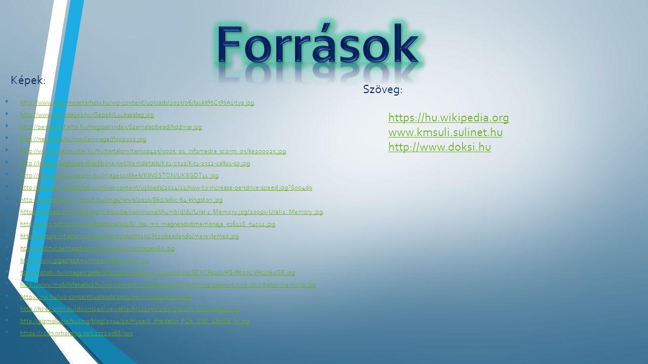 http://www.blog.mesetarhely.hu/wp-content/uploads/2013/06/lyukk%C3%A1rtya.jpg http://www.retropages.hu/Gepek/Lyukszalag.jpg http://people.inf.elte.hu/hogsaai/index/Szamalapbead/hddmai.jpg http://netpedia.hu/media/image/floppy02.jpg http://www.tankonyvtar.hu/hu/tartalom/tamop425/0005_01_infomedia_scorm_03/kep00025.jpg http://images.highspeedbackbone.net/itemdetails/K51-2312/K51-2312-call01-sp.jpg http://www.budairodaszer.hu/images/cikkek/KINGSTON/UK8GDT11.jpg http://cdn.thementalclub.com/wp-content/uploads/2014/12/how-to-increase-pendrive-speed.jpg?8004d9 http://upload.hardver-teszt.hu/imgs/news/2010/862/sdxc-64-kingston.jpg https://upload.wikimedia.org/wikipedia/commons/thumb/d/dc/Ural-1_Memory.jpg/200px-Ural-1_Memory.jpg http://pctrs.network.hu/clubpicture/5/1/6/_/az_m3_magnesdobmemoriaja_516118_34011.jpg http://people.inf.elte.hu/learabi/szamalap%201.%20beadando/merevlemez.jpg http://tportal.pentaschool.hu/file.php/135/image062.jpg http://www.gigaplaza.eu/images/blog/124_.jpg http://fototv.hu/images/gallery/kingston-sdhc-4k_2014-02-05/SDXC%20UHS-I%20U3%2064GB.jpg http://www.mobilefanatics.hu/wp-content/uploads/2015/03/samsung-galaxy-trend-plus-belso-memoria.jpg http://unx.hu/wp-content/uploads/2014/09/microsd-kartya.jpg http://hirek.prim.hu/download/viewattach/112155/2/60/892203-2021956412.jpg http://gizmologia.hu/img/blog/2014/20/HyperX_Predator_PCIe_SSD_480GB_hr.jpg https://i.cdn.nrholding.net/17729568/300 Képek: Szöveg: https://hu.wikipedia.org www.kmsuli.sulinet.hu http://www.doksi.hu