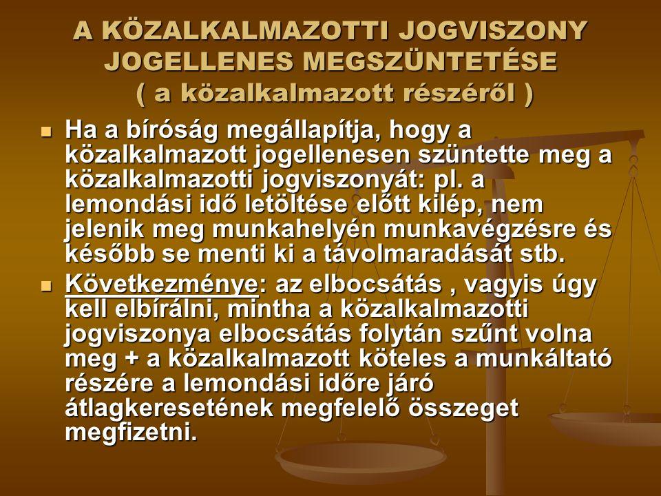 A KÖZALKALMAZOTTI JOGVISZONY JOGELLENES MEGSZÜNTETÉSE ( a közalkalmazott részéről ) Ha a bíróság megállapítja, hogy a közalkalmazott jogellenesen szüntette meg a közalkalmazotti jogviszonyát: pl.
