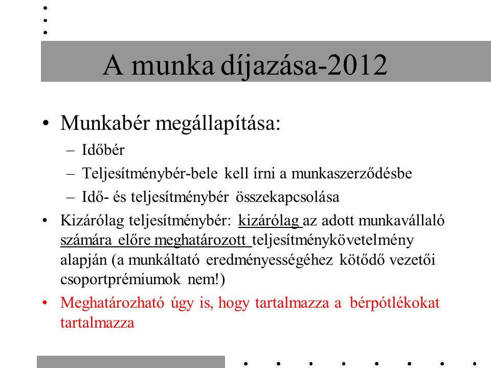 A munka díjazása-2012 Munkabér megállapítása: –Időbér –Teljesítménybér-bele kell írni a munkaszerződésbe –Idő- és teljesítménybér összekapcsolása Kizárólag teljesítménybér: kizárólag az adott munkavállaló számára előre meghatározott teljesítménykövetelmény alapján (a munkáltató eredményességéhez kötődő vezetői csoportprémiumok nem!) Meghatározható úgy is, hogy tartalmazza a bérpótlékokat tartalmazza