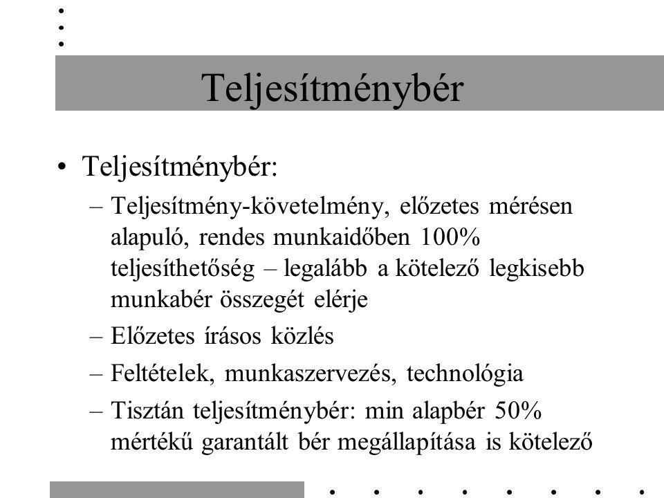 Teljesítménybér Teljesítménybér: –Teljesítmény-követelmény, előzetes mérésen alapuló, rendes munkaidőben 100% teljesíthetőség – legalább a kötelező legkisebb munkabér összegét elérje –Előzetes írásos közlés –Feltételek, munkaszervezés, technológia –Tisztán teljesítménybér: min alapbér 50% mértékű garantált bér megállapítása is kötelező