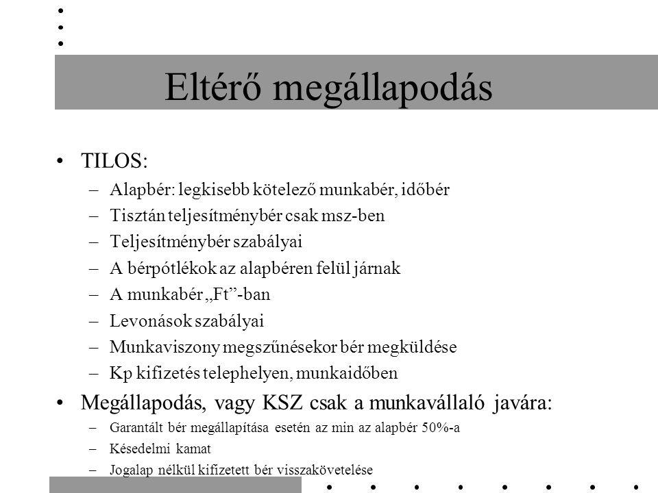 """Eltérő megállapodás TILOS: –Alapbér: legkisebb kötelező munkabér, időbér –Tisztán teljesítménybér csak msz-ben –Teljesítménybér szabályai –A bérpótlékok az alapbéren felül járnak –A munkabér """"Ft -ban –Levonások szabályai –Munkaviszony megszűnésekor bér megküldése –Kp kifizetés telephelyen, munkaidőben Megállapodás, vagy KSZ csak a munkavállaló javára: –Garantált bér megállapítása esetén az min az alapbér 50%-a –Késedelmi kamat –Jogalap nélkül kifizetett bér visszakövetelése"""