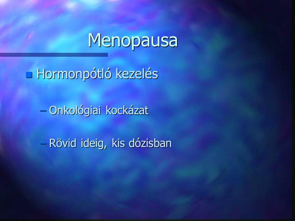 Menopausa n Hormonpótló kezelés –Onkológiai kockázat –Rövid ideig, kis dózisban