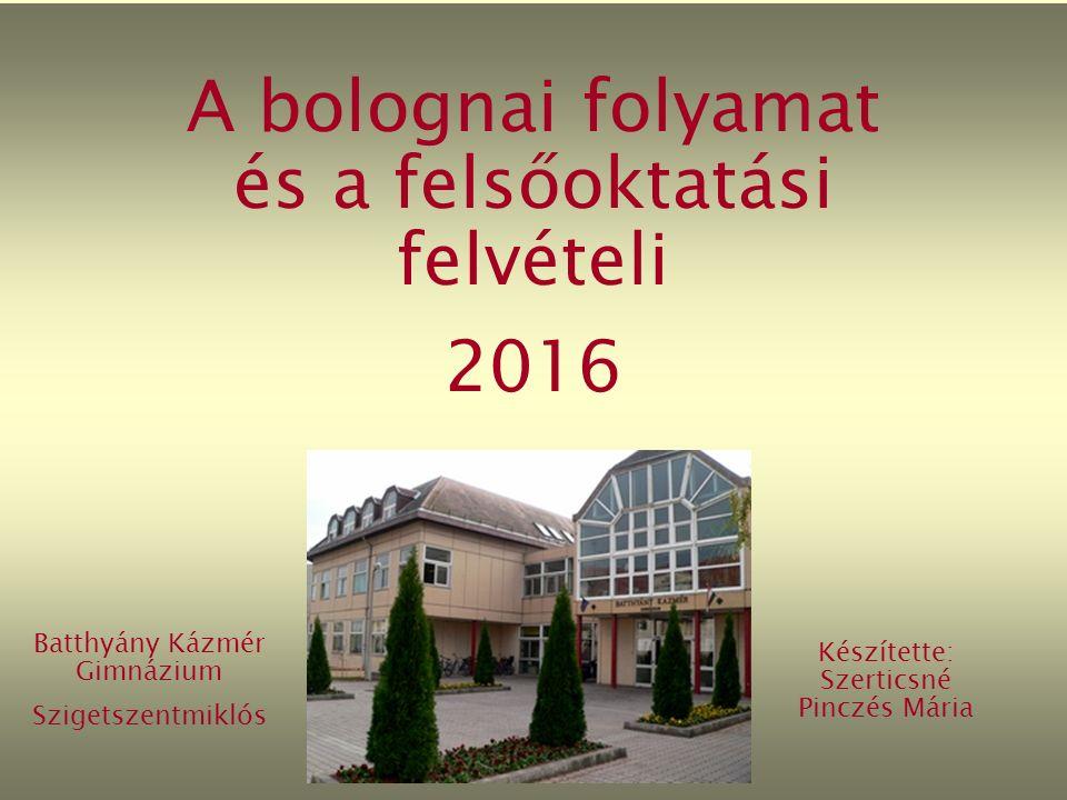 A bolognai folyamat és a felsőoktatási felvételi 2016 Batthyány Kázmér Gimnázium Szigetszentmiklós Készítette: Szerticsné Pinczés Mária