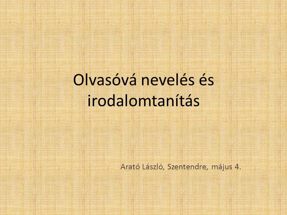 Olvasóvá nevelés és irodalomtanítás Arató László, Szentendre, május 4.