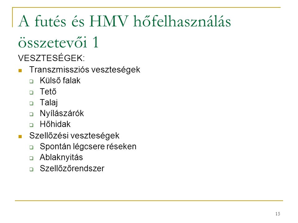 15 A futés és HMV hőfelhasználás összetevői 1 VESZTESÉGEK: Transzmissziós veszteségek  Külső falak  Tető  Talaj  Nyílászárók  Hőhidak Szellőzési