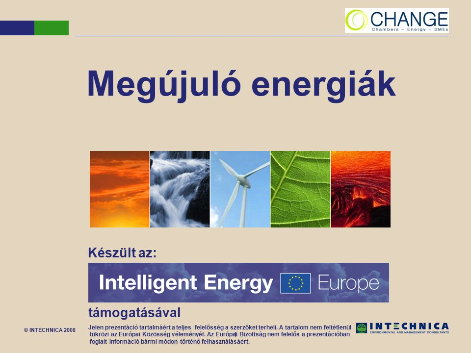 © INTECHNICA 2008 1 Megújuló energiák Készült az: támogatásával Jelen prezentáció tartalmáért a teljes felelősség a szerzőket terheli. A tartalom nem
