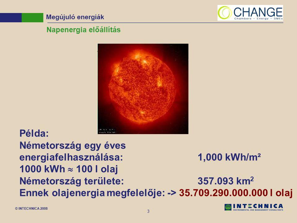 © INTECHNICA 2008 3 Napenergia előállítás Példa: Németország egy éves energiafelhasználása:1,000 kWh/m² 1000 kWh  100 l olaj Németország területe: 357.093 km 2 Ennek olajenergia megfelelője: -> 35.709.290.000.000 l olaj Megújuló energiák