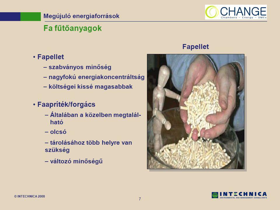 © INTECHNICA 2008 7 Fa fűtőanyagok Fapellet – szabványos minőség – nagyfokú energiakoncentráltság – költségei kissé magasabbak Faapríték/forgács –Általában a közelben megtalál- ható – olcsó – tárolásához több helyre van szükség – változó minőségű Fapellet Megújuló energiaforrások