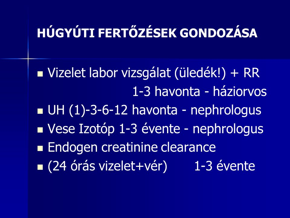 HÚGYÚTI FERTŐZÉSEK GONDOZÁSA Vizelet labor vizsgálat (üledék!) + RR 1-3 havonta - háziorvos UH (1)-3-6-12 havonta - nephrologus Vese Izotóp 1-3 évente - nephrologus Endogen creatinine clearance (24 órás vizelet+vér) 1-3 évente